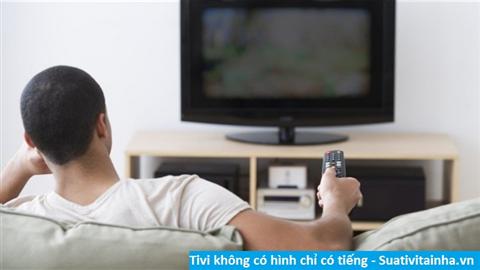 Cách sửa Tivi không có hình chỉ có tiếng