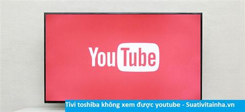Tivi toshiba không xem được youtube